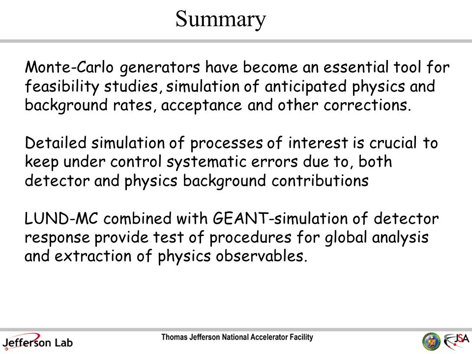 Summary Monte-Carlo generators have become an essential tool for feasibility studies, simulation of anticipated physics and background rates, acceptance and other corrections.