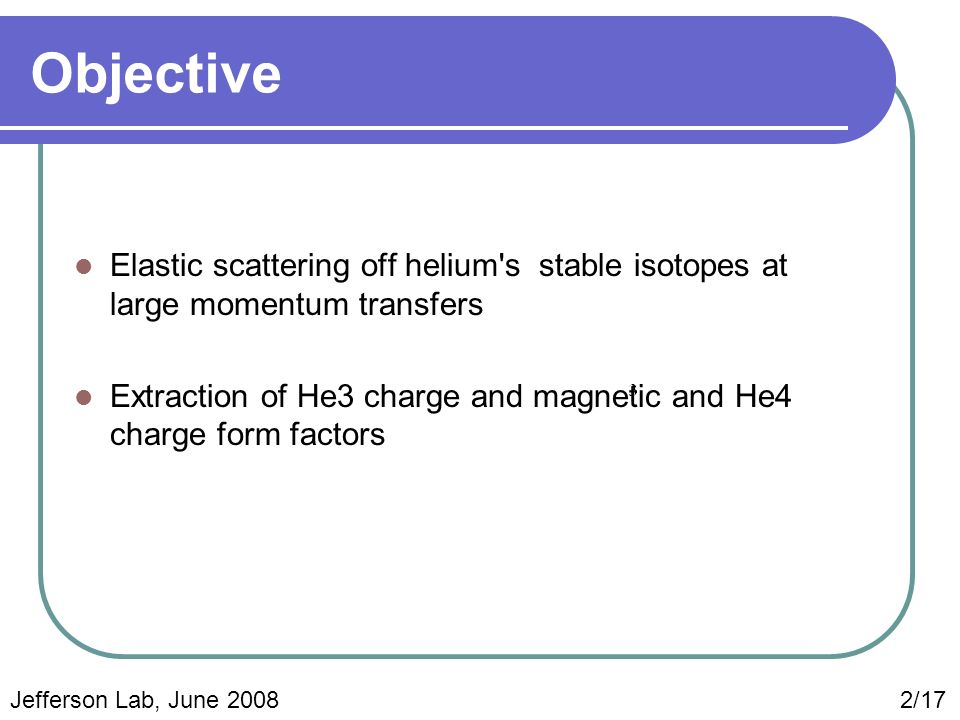 Objective Elastic scattering off helium s stable isotopes at large momentum transfers Extraction of He3 charge and magnetic and He4 charge form factors Jefferson Lab, June 2008 2/17