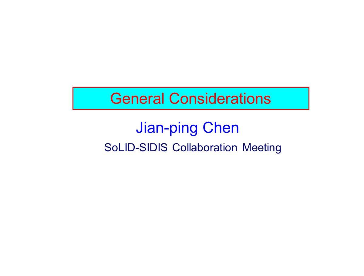 General Considerations Jian-ping Chen SoLID-SIDIS Collaboration Meeting