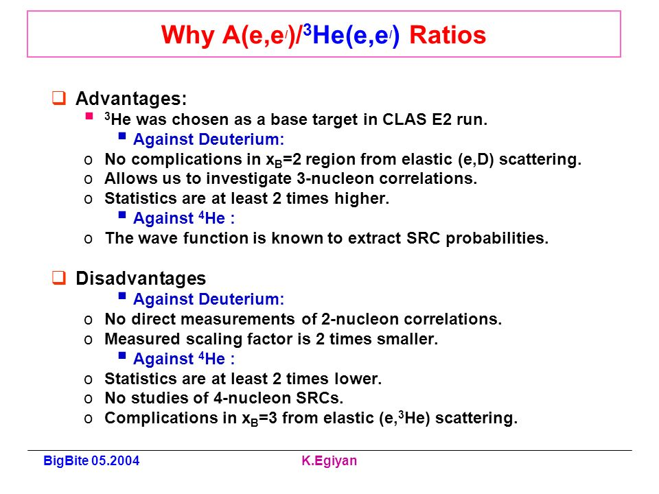 BigBite K.Egiyan Why A(e,e / )/ 3 He(e,e / ) Ratios Advantages: 3 He was chosen as a base target in CLAS E2 run.