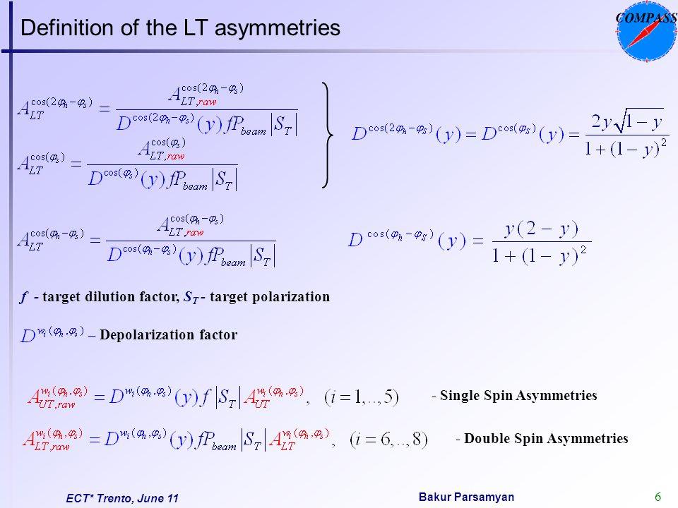 6 Bakur Parsamyan ECT* Trento, June 11 f - target dilution factor, S T - target polarization – Depolarization factor - Single Spin Asymmetries - Double Spin Asymmetries Definition of the LT asymmetries