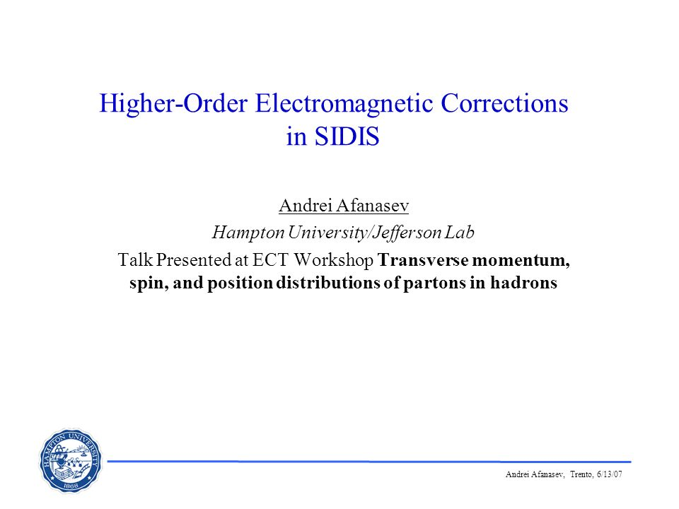 Andrei Afanasev, Trento, 6/13/07 Higher-Order Electromagnetic Corrections in SIDIS Andrei Afanasev Hampton University/Jefferson Lab Talk Presented at
