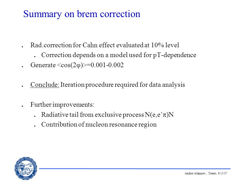 Andrei Afanasev, Trento, 6/13/07 Summary on brem correction. Rad.correction for Cahn effect evaluated at 10% level. Correction depends on a model used