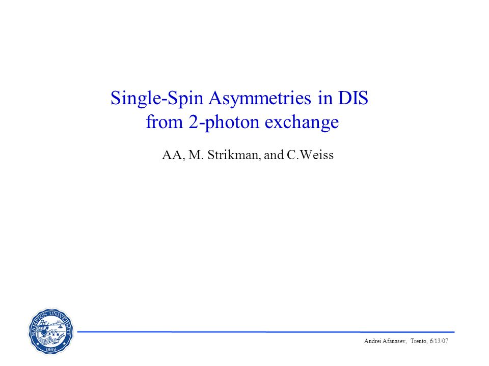Andrei Afanasev, Trento, 6/13/07 Single-Spin Asymmetries in DIS from 2-photon exchange AA, M. Strikman, and C.Weiss