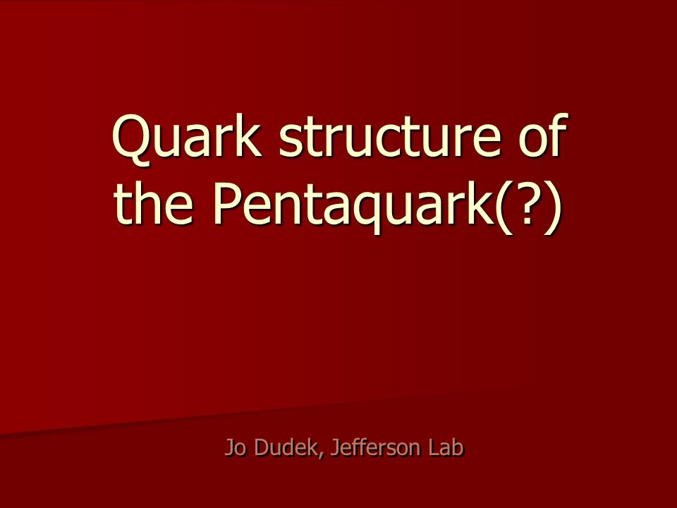 Quark structure of the Pentaquark(?) Jo Dudek, Jefferson Lab