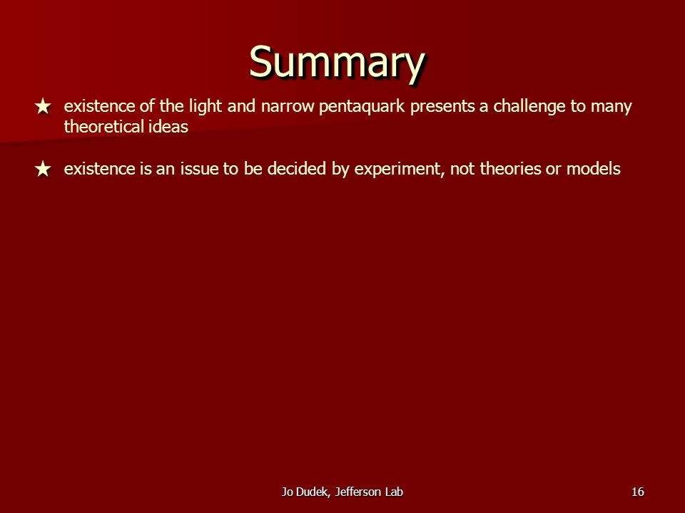 Jo Dudek, Jefferson Lab16 SummarySummary existence of the light and narrow pentaquark presents a challenge to many theoretical ideas existence is an issue to be decided by experiment, not theories or models