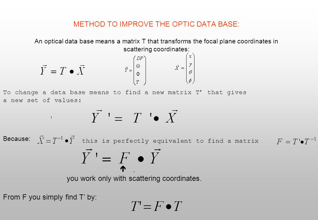 METHOD TO IMPROVE THE OPTIC DATA BASE (II) You have: Expressig : just consider as an example the change in the momentum DP because of the change in the data base: with a polynomial expression Because of the change DP DP also the missing energy will change: In this way to optimize a data base you have just to find empirically a polynomial in the scattering coordinates that added to the missing energy improves its resolution : and finally to calculate