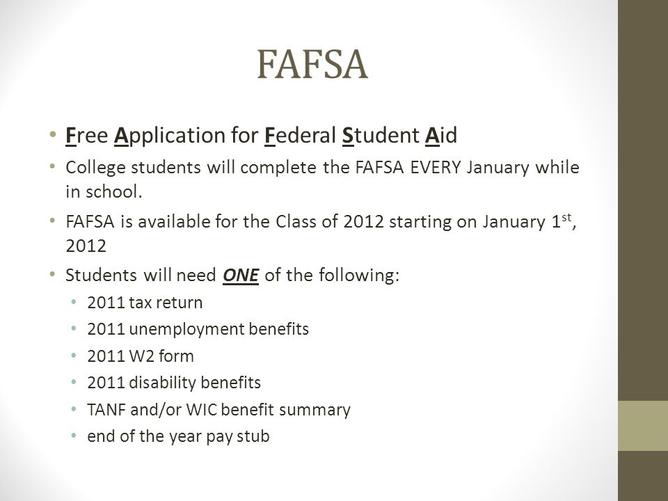 FAFSA Free Application for Federal Student Aid College students will complete the FAFSA EVERY January while in school.