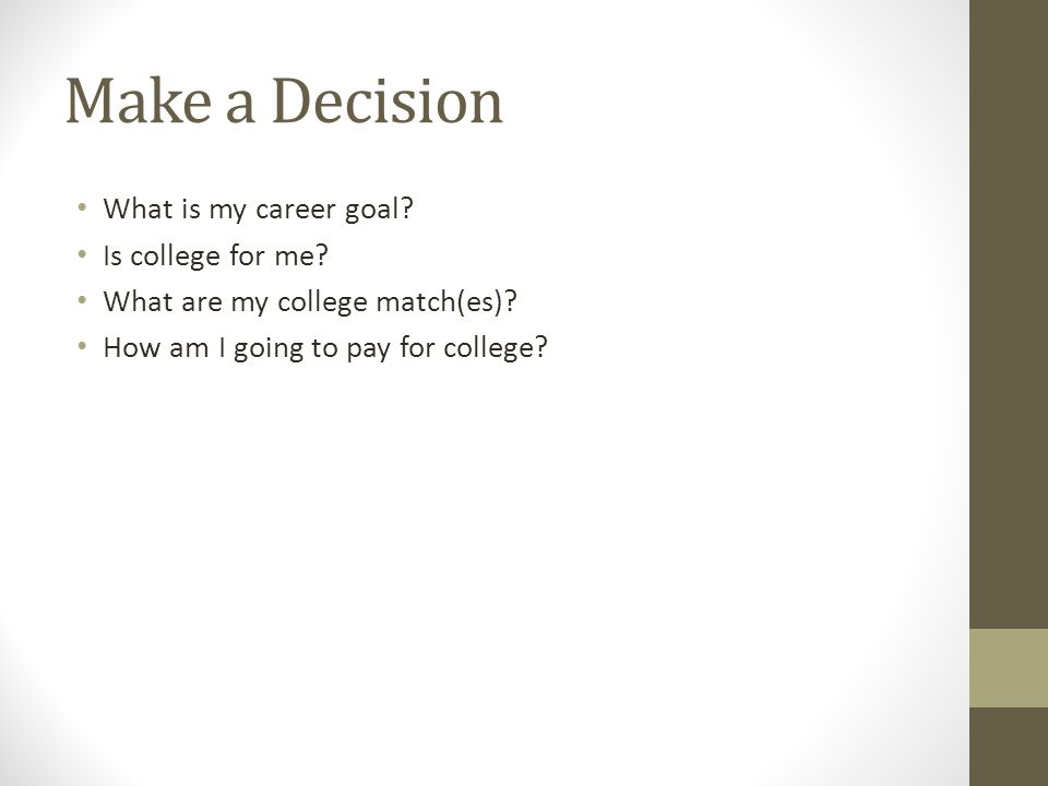 Make a Decision What is my career goal. Is college for me.