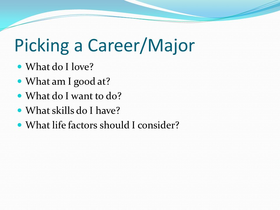 What do I love? What am I good at? What do I want to do? What skills do I have? What life factors should I consider? Picking a Career/Major