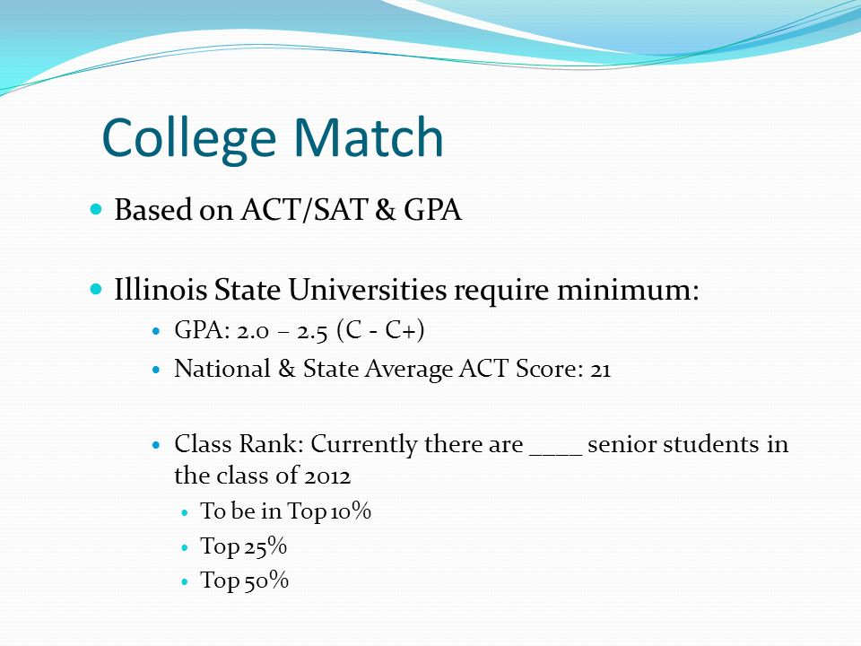 College Match Based on ACT/SAT & GPA Illinois State Universities require minimum: GPA: 2.0 – 2.5 (C - C+) National & State Average ACT Score: 21 Class