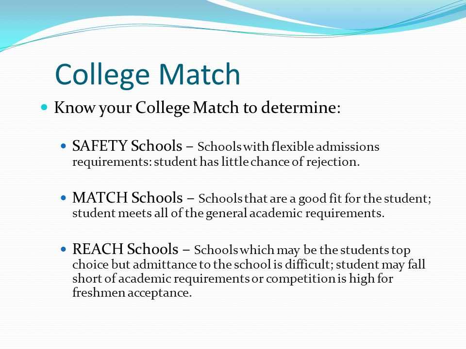 College Match Know your College Match to determine: SAFETY Schools – Schools with flexible admissions requirements: student has little chance of rejec