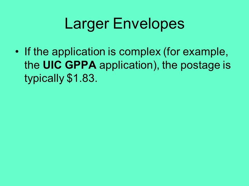 Larger Envelopes If the application is complex (for example, the UIC GPPA application), the postage is typically $1.83.