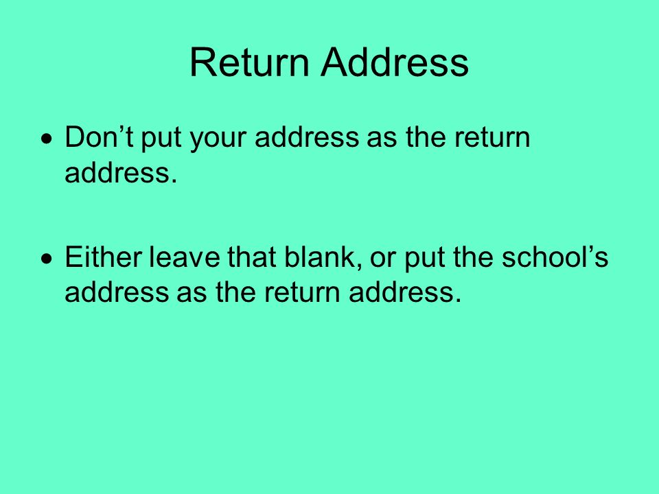 Return Address Dont put your address as the return address. Either leave that blank, or put the schools address as the return address.
