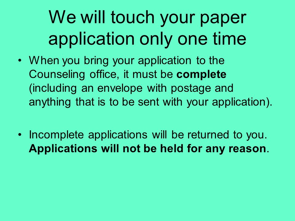 We will touch your paper application only one time When you bring your application to the Counseling office, it must be complete (including an envelop