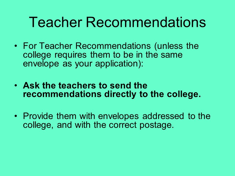 Teacher Recommendations For Teacher Recommendations (unless the college requires them to be in the same envelope as your application): Ask the teacher