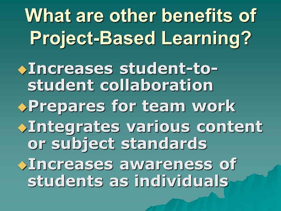 What are other benefits of Project-Based Learning? Increases student-to- student collaboration Increases student-to- student collaboration Prepares fo