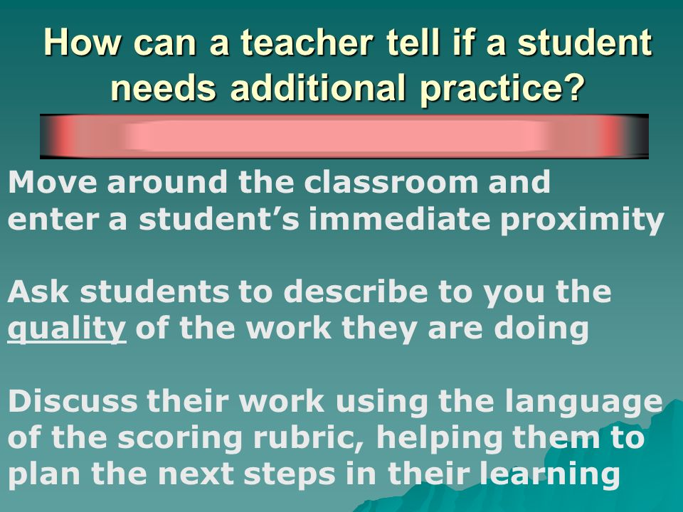 How can a teacher tell if a student needs additional practice? Move around the classroom and enter a students immediate proximity Ask students to desc
