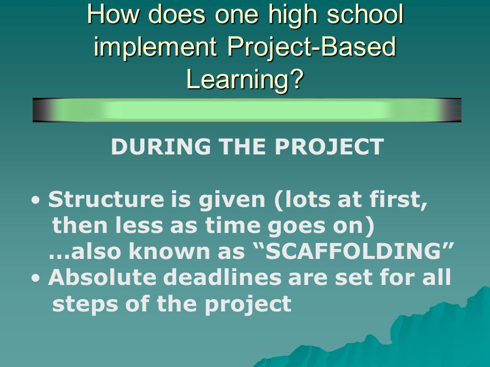 How does one high school implement Project-Based Learning? DURING THE PROJECT Structure is given (lots at first, then less as time goes on) …also know