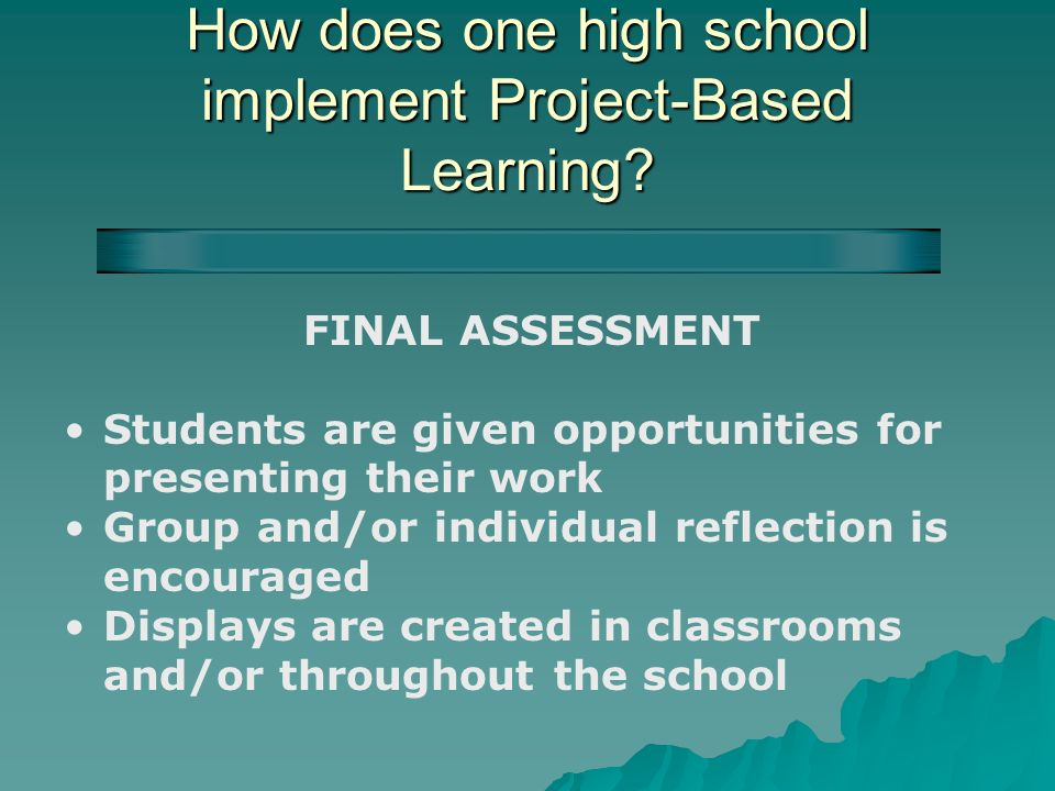 How does one high school implement Project-Based Learning? FINAL ASSESSMENT Students are given opportunities for presenting their work Group and/or in