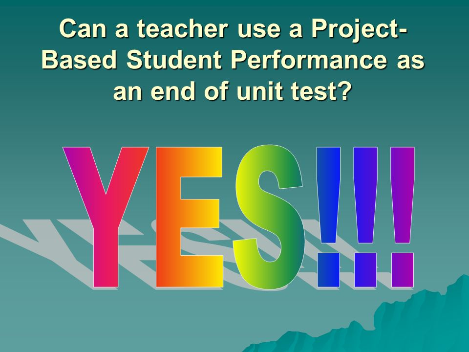 Can a teacher use a Project- Based Student Performance as an end of unit test?