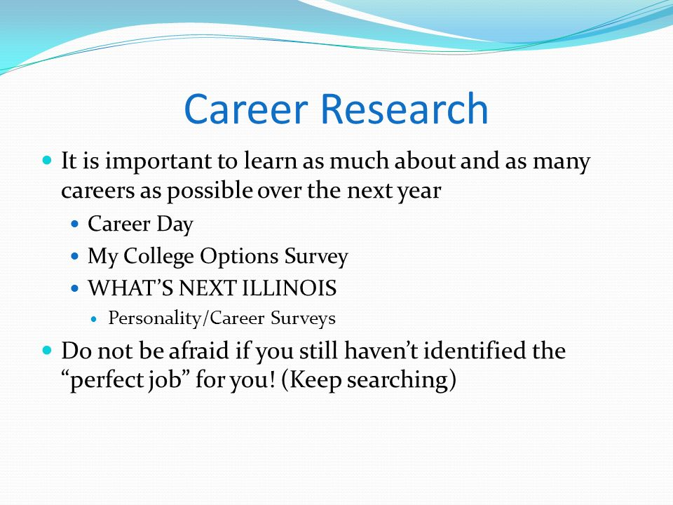 Career Research It is important to learn as much about and as many careers as possible over the next year Career Day My College Options Survey WHATS N