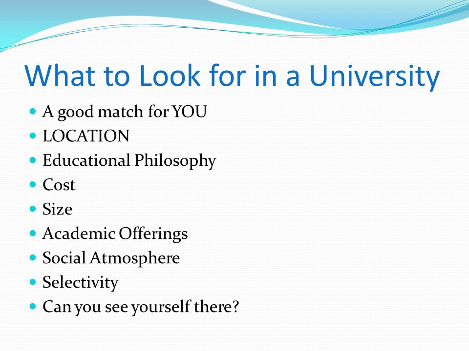 What to Look for in a University A good match for YOU LOCATION Educational Philosophy Cost Size Academic Offerings Social Atmosphere Selectivity Can y