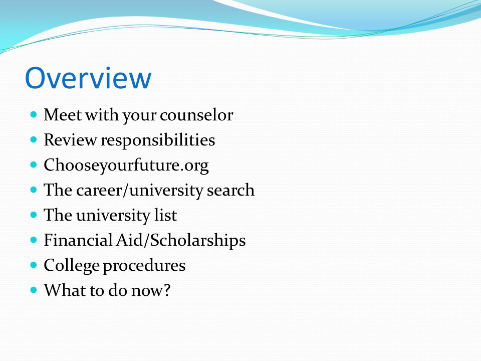Overview Meet with your counselor Review responsibilities Chooseyourfuture.org The career/university search The university list Financial Aid/Scholars