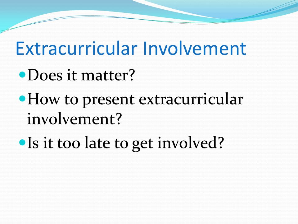 Extracurricular Involvement Does it matter? How to present extracurricular involvement? Is it too late to get involved?