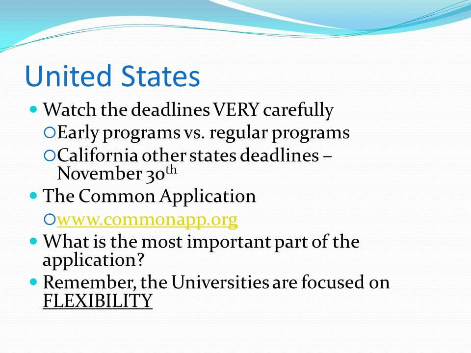 United States Watch the deadlines VERY carefully Early programs vs. regular programs California other states deadlines – November 30 th The Common App