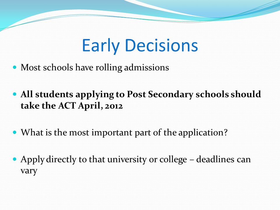 Early Decisions Most schools have rolling admissions All students applying to Post Secondary schools should take the ACT April, 2012 What is the most