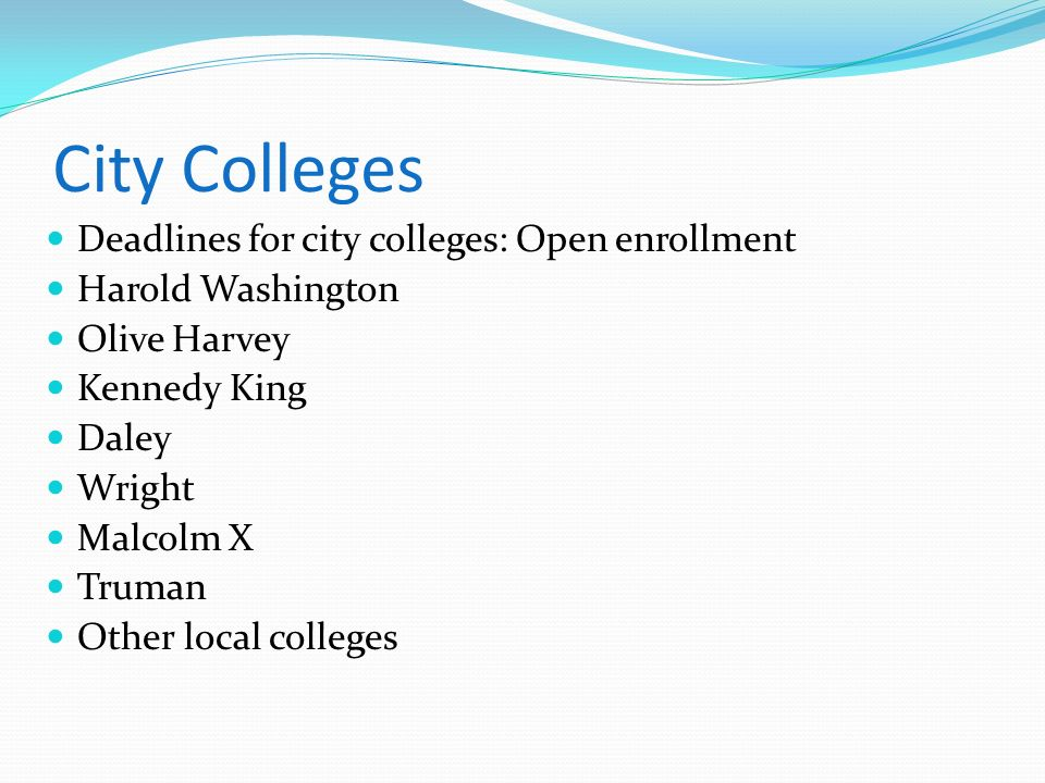 City Colleges Deadlines for city colleges: Open enrollment Harold Washington Olive Harvey Kennedy King Daley Wright Malcolm X Truman Other local colle