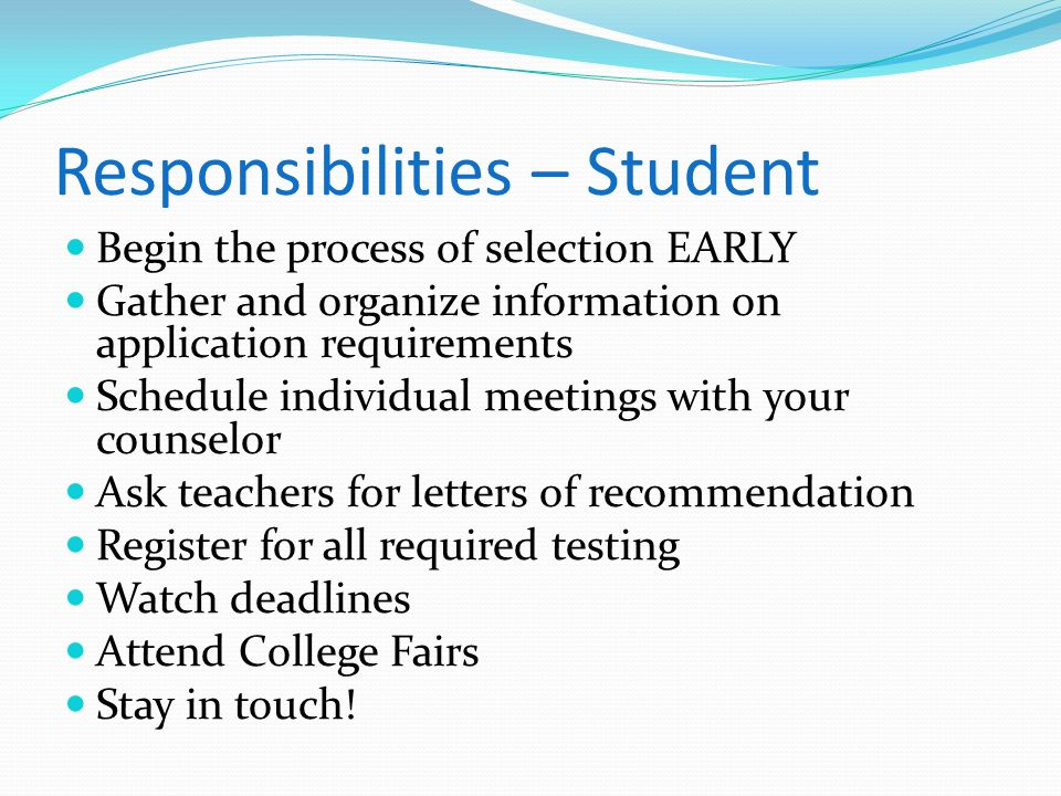 Responsibilities – Student Begin the process of selection EARLY Gather and organize information on application requirements Schedule individual meetin