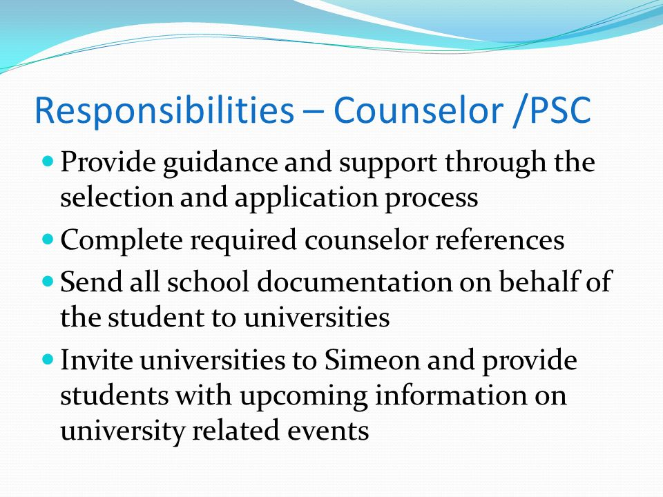 Responsibilities – Counselor /PSC Provide guidance and support through the selection and application process Complete required counselor references Se