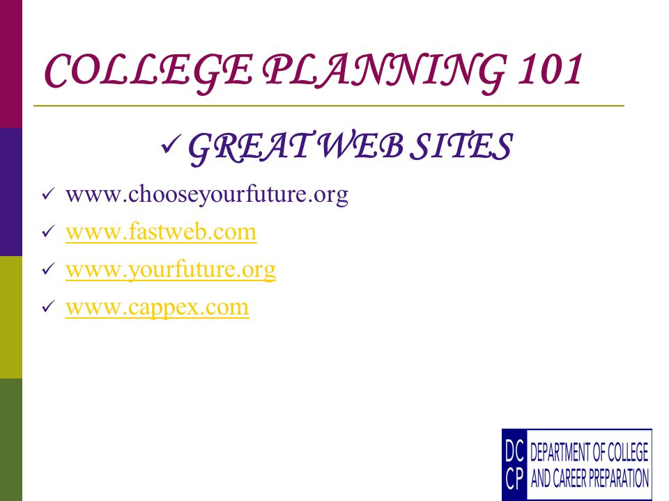 COLLEGE PLANNING 101 GREAT WEB SITES www.chooseyourfuture.org www.fastweb.com www.yourfuture.org www.cappex.com