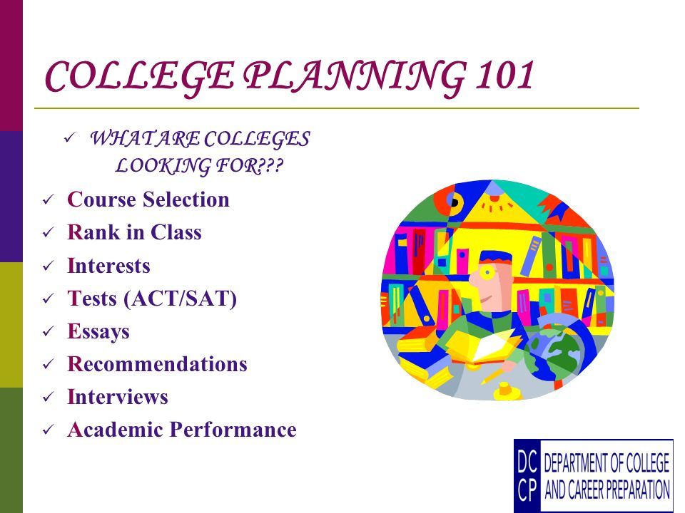 COLLEGE PLANNING 101 WHAT ARE COLLEGES LOOKING FOR??.