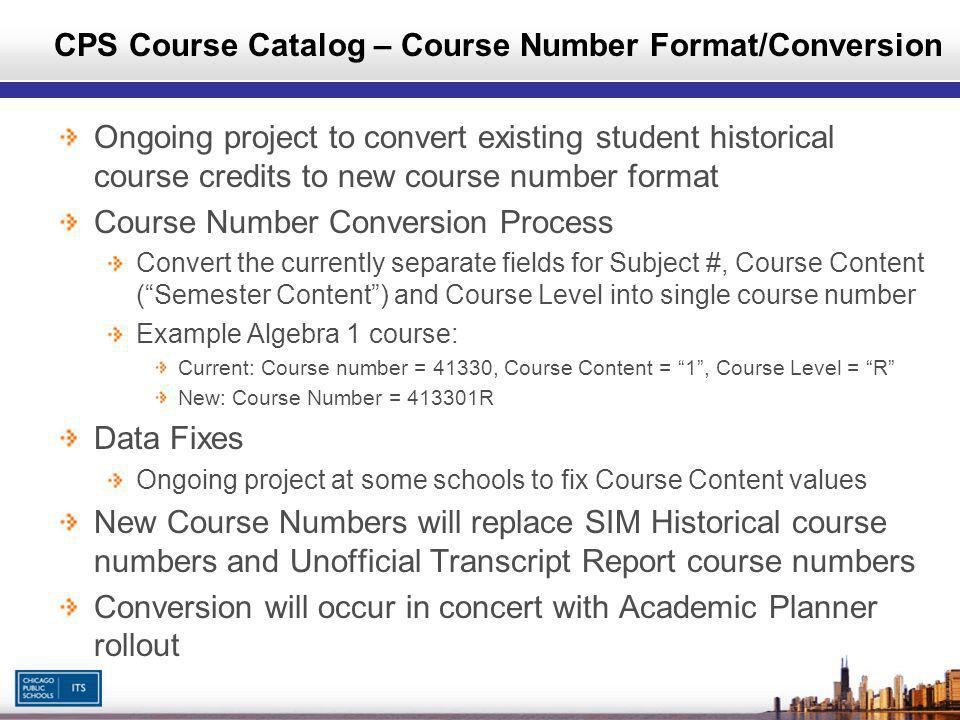 Ongoing project to convert existing student historical course credits to new course number format Course Number Conversion Process Convert the currently separate fields for Subject #, Course Content (Semester Content) and Course Level into single course number Example Algebra 1 course: Current: Course number = 41330, Course Content = 1, Course Level = R New: Course Number = 413301R Data Fixes Ongoing project at some schools to fix Course Content values New Course Numbers will replace SIM Historical course numbers and Unofficial Transcript Report course numbers Conversion will occur in concert with Academic Planner rollout CPS Course Catalog – Course Number Format/Conversion