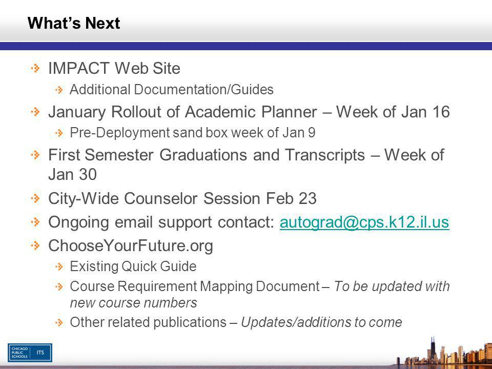IMPACT Web Site Additional Documentation/Guides January Rollout of Academic Planner – Week of Jan 16 Pre-Deployment sand box week of Jan 9 First Semester Graduations and Transcripts – Week of Jan 30 City-Wide Counselor Session Feb 23 Ongoing email support contact: autograd@cps.k12.il.usautograd@cps.k12.il.us ChooseYourFuture.org Existing Quick Guide Course Requirement Mapping Document – To be updated with new course numbers Other related publications – Updates/additions to come Whats Next
