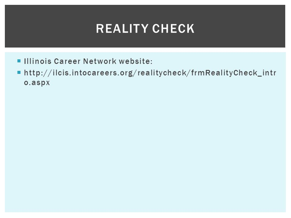 Illinois Career Network website: http://ilcis.intocareers.org/realitycheck/frmRealityCheck_intr o.aspx REALITY CHECK