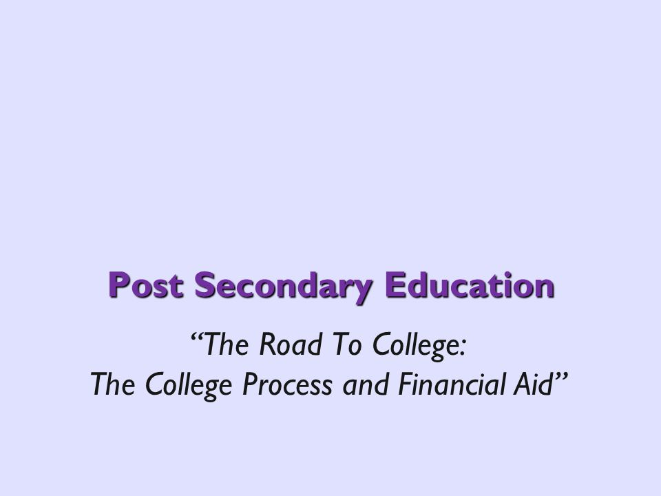 Post Secondary Education The Road To College: The College Process and Financial Aid