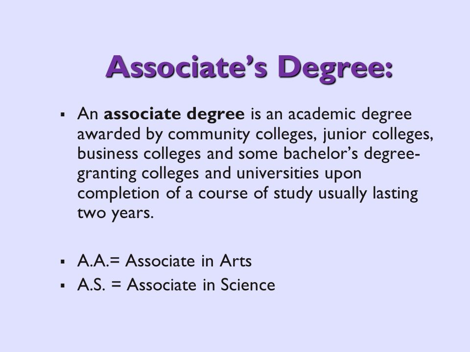 Associates Degree: An associate degree is an academic degree awarded by community colleges, junior colleges, business colleges and some bachelors degree- granting colleges and universities upon completion of a course of study usually lasting two years.