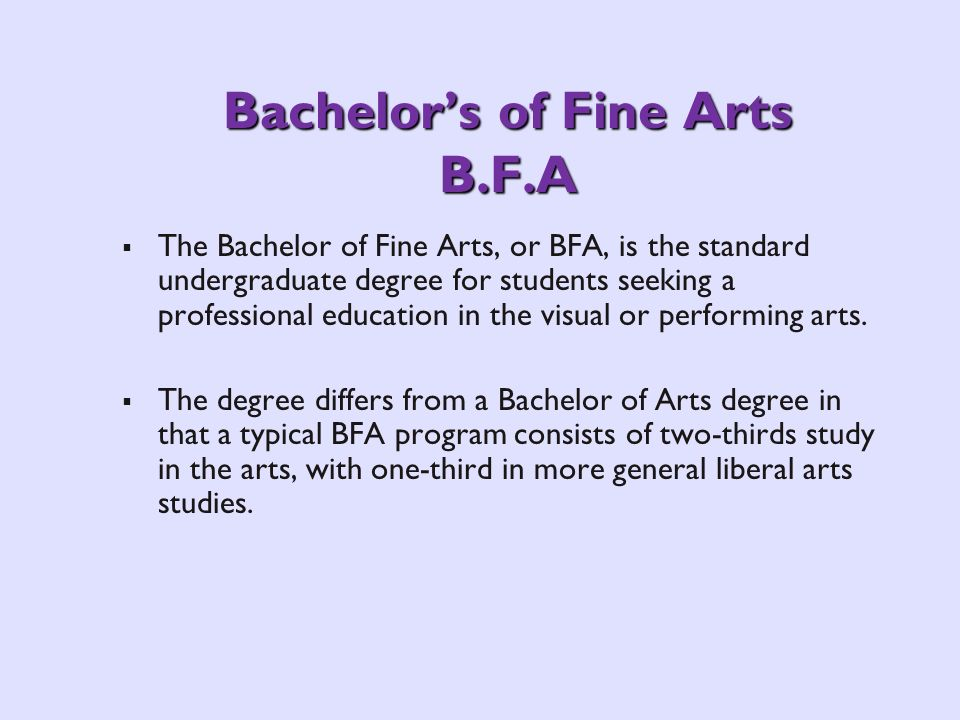 Bachelors of Fine Arts B.F.A The Bachelor of Fine Arts, or BFA, is the standard undergraduate degree for students seeking a professional education in the visual or performing arts.