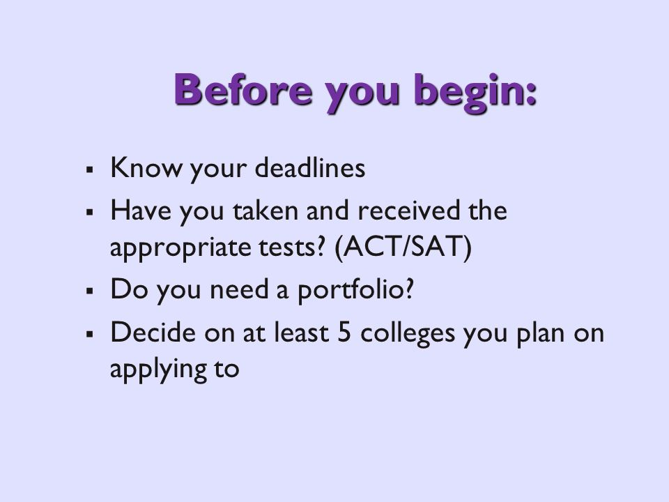 Before you begin: Know your deadlines Have you taken and received the appropriate tests? (ACT/SAT) Do you need a portfolio? Decide on at least 5 colle
