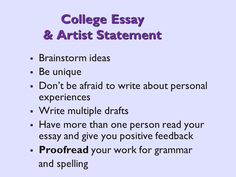 College Essay & Artist Statement Brainstorm ideas Be unique Dont be afraid to write about personal experiences Write multiple drafts Have more than on