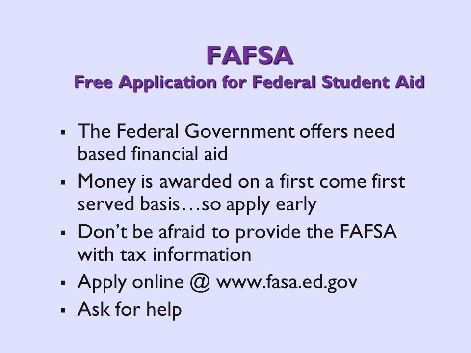 FAFSA Free Application for Federal Student Aid The Federal Government offers need based financial aid Money is awarded on a first come first served basis…so apply early Dont be afraid to provide the FAFSA with tax information Apply   Ask for help