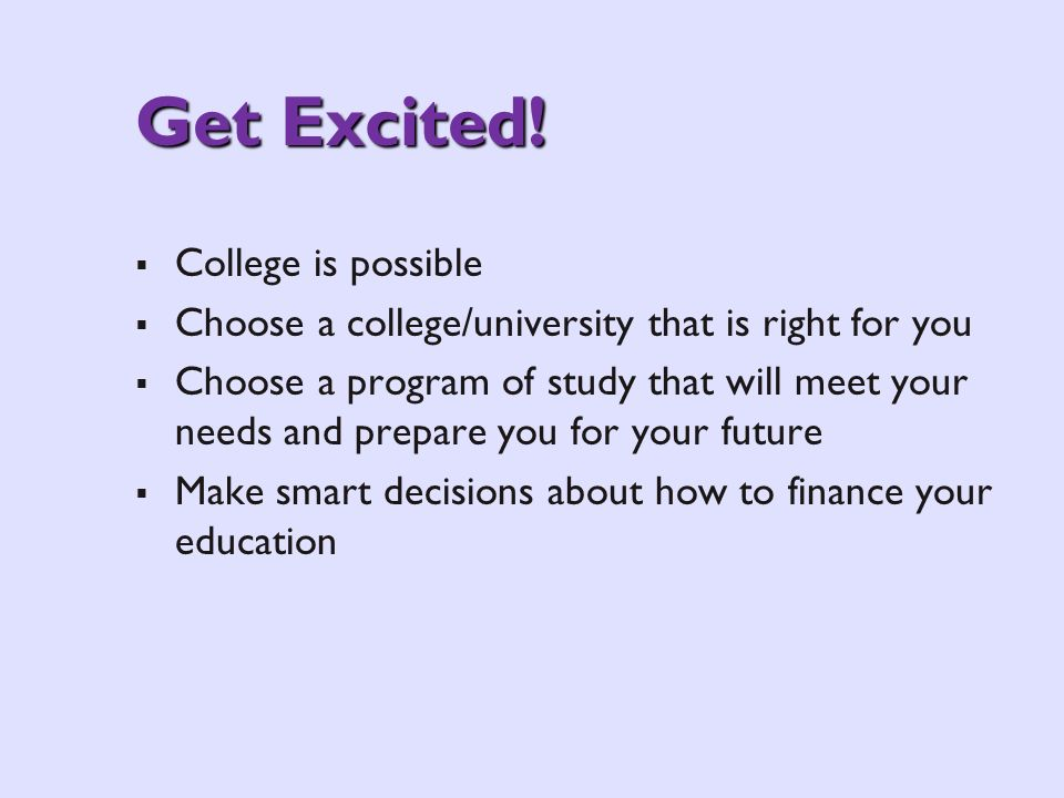 Get Excited! College is possible Choose a college/university that is right for you Choose a program of study that will meet your needs and prepare you
