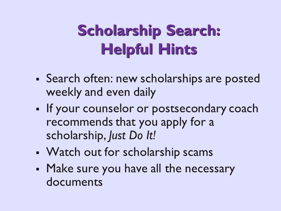 Scholarship Search: Helpful Hints Search often: new scholarships are posted weekly and even daily If your counselor or postsecondary coach recommends that you apply for a scholarship, Just Do It.