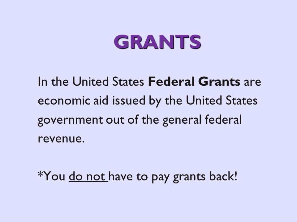 GRANTS In the United States Federal Grants are economic aid issued by the United States government out of the general federal revenue. *You do not hav