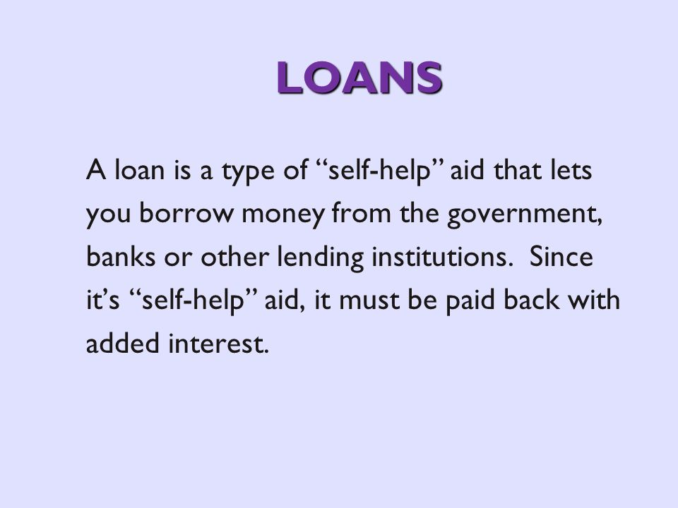 LOANS A loan is a type of self-help aid that lets you borrow money from the government, banks or other lending institutions.