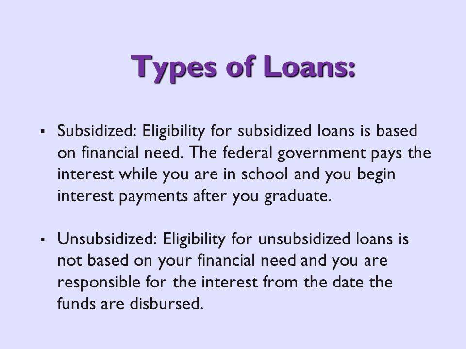 Types of Loans: Subsidized: Eligibility for subsidized loans is based on financial need. The federal government pays the interest while you are in sch